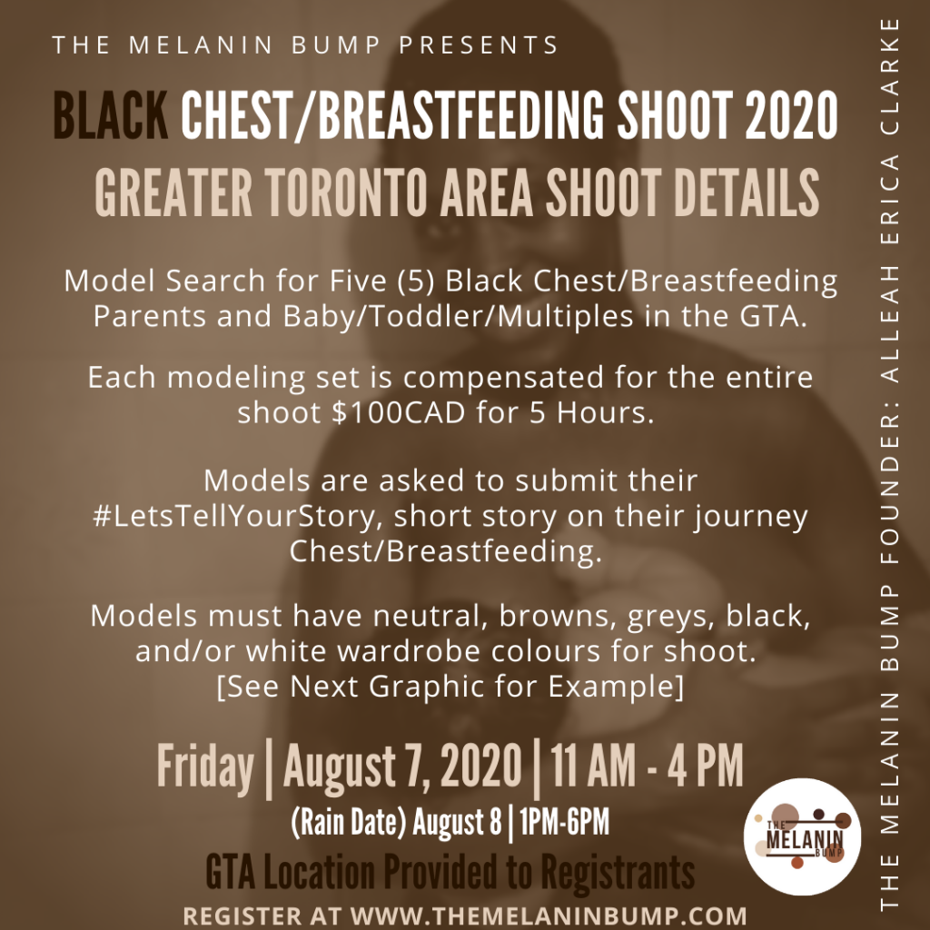"The Melanin Bump Founder Alleah Erica Clarke Holding and Breastfeeding Son in backdrop with text overlay. Overlay text reads The Melanin Bump Presents Black Chest/Breastfeeding Shoot 2020 Greater Toronto Area Shoot Details. Model Search for Five (5) Black Chest/Breastfeeding Parents and Baby/Toddler/Multiples in the GTA. Each modeling set is compensated for the entire shoot $100CAD for 5 Hours. Models are asked to submit their #LetsTellYourStory, short story on their journey Chest/Breastfeeding. Models must have neutral, browns, greys, black, and/or white wardrobe colours for shoot. [See Next Graphic for Example]. Friday | August 7, 2020 | 11 AM - 4 PM (Rain Date) August 8 | 1PM-6PM GTA Location Provided to Registrants. Model compensation: $100CAD open to all Shades and Age of Baby/Child(ren). Register at www.themelaninbump.com"" The bottom graphic is The Melanin Bump Logo in a circle with circles of different shades surrounding the print logo ""The Melanin Bump""."